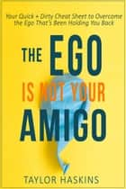 Your Ego is Not Your Amigo: Your Quick + Dirty Cheat Sheet to Overcome the Ego That's Been Holding You Back ebook by Taylor Haskins
