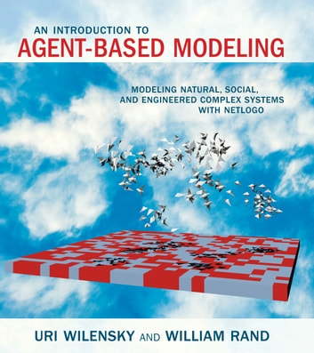 An Introduction to Agent-Based Modeling - Modeling Natural, Social, and Engineered Complex Systems with NetLogo ebook by Uri Wilensky,William Rand