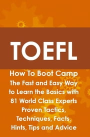 TOEFL How To Boot Camp: The Fast and Easy Way to Learn the Basics with 81 World Class Experts Proven Tactics, Techniques, Facts, Hints, Tips and Advice ebook by Helen Culver