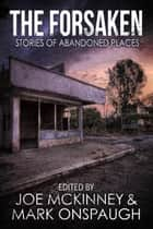 The Forsaken: Stories of Abandoned Places ebooks by Joe McKinney, Mark Onspaugh