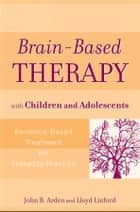 Brain-Based Therapy with Children and Adolescents - Evidence-Based Treatment for Everyday Practice ebook by John B. Arden, Lloyd Linford