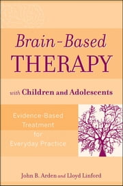 Brain-Based Therapy with Children and Adolescents - Evidence-Based Treatment for Everyday Practice ebook by John B. Arden,Lloyd Linford