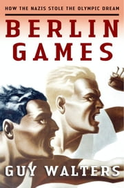 Berlin Games - How the Nazis Stole the Olympic Dream ebook by Guy Walters