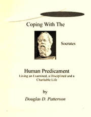 Coping with the Human Predicament: Living an Examined, a Disciplined and a Charitable Life ebook by Douglas Patterson