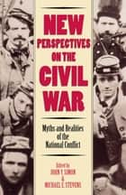 New Perspectives on the Civil War - Myths and Realities of the National Conflict ebook by John Y. Simon, Michael E. Stevens, Gary W. Gallagher,...