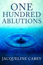 One Hundred Ablutions ebook by Jacqueline Carey