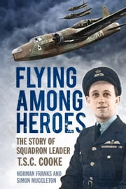 Flying Among Heroes - The Story of Squadron Leader T.C.S Cooke DFC AFC DFM AE ebook by Norman Franks,Simon Muggleton