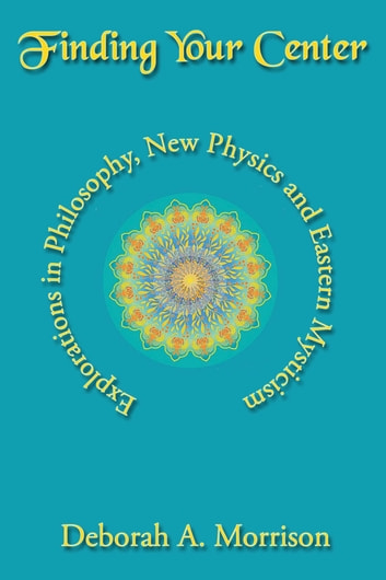 Finding Your Center - Explorations in Philosophy, New Physics and Eastern Mysticism ebook by Deborah A Morrison