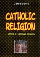 Catholic religion - - after 2nd Vatican Council ebook by Jakob Munck