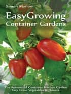 EASYGROWING CONTAINER GARDENS - THE AUTOMATED CONTAINER KITCHEN GARDEN EASY GROW VEGETABLES & FLOWERS ebook by Simon Marlow