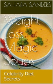 Weight-Loss Magic Soups / Celebrity Diets - Edible Excellence, #6 ebook by Sahara S. Sanders