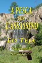 A Pesca Con L'Assassino ebook by Ed Teja