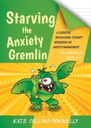 Starving the Anxiety Gremlin for Children Aged 5-9: A Cognitive Behavioural Therapy Workbook on Anxiety Management ebook by Collins-Donnelly, Kate