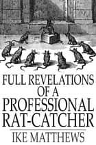 Full Revelations of a Professional Rat-Catcher - After 25 Years' Experience ebook by Ike Matthews