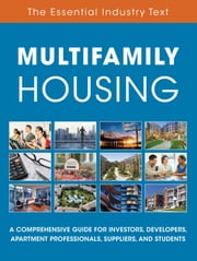 Multifamily Housing - A Comprehensive Guide for Investors, Developers, Apartment Professionals, Suppliers and Students ebook by National Apartment Association, National Multifamily Housing Council, Institute of Real Estate Management