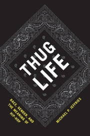 Thug Life - Race, Gender, and the Meaning of Hip-Hop ebook by Michael P. Jeffries