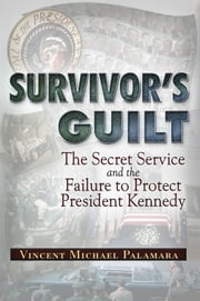 Survivor's Guilt - The Secret Service and the Failure to Protect President Kennedy ebook by Vincent Michael Palamara
