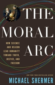 The Moral Arc - How Science and Reason Lead Humanity toward Truth, Justice, and Freedom ebook by Michael Shermer