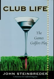 Club Life - The Games Golfers Play ebook by John Steinbreder