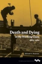 Death and Dying in the Working Class, 1865-1920 ebook by Michael K. Rosenow