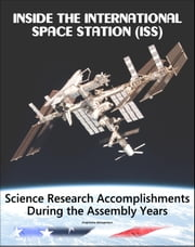 Inside the International Space Station (ISS): Science Research Accomplishments During the Assembly Years, An Analysis of Results from 2000-2008 ebook by Progressive Management