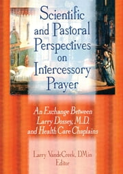 Scientific and Pastoral Perspectives on Intercessory Prayer - An Exchange Between Larry Dossey, MD, and Health Care Chaplains ebook by Larry Van De Creek