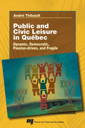 Public and Civic Leisure in Québec - Dynamic, Democratic, Passion-driven, and Fragile ebook by Andrée Thibault