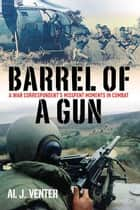 Barrel Of A Gun A War Correspondent's Misspent Moments In Combat ebook by Venter Al J.