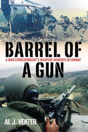 Barrel Of A Gun A War Correspondent's Misspent Moments In Combat - A War Correspondent's Misspent Moments in Combat ebook by Venter Al J.