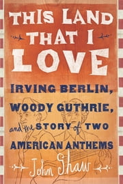 This Land that I Love - Irving Berlin, Woody Guthrie, and the Story of Two American Anthems ebook by John Shaw