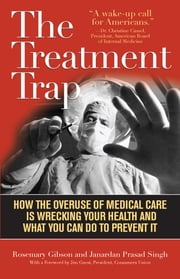 The Treatment Trap - How the Overuse of Medical Care is Wrecking Your Health and What You Can Do to Prevent It ebook by Rosemary Gibson,Janardan Prasad Singh