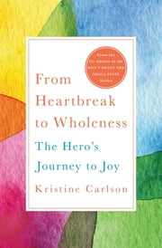 From Heartbreak to Wholeness - The Hero's Journey to Joy ebook by Kristine Carlson