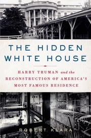 The Hidden White House - Harry Truman and the Reconstruction of America's Most Famous Residence ebook by Kobo.Web.Store.Products.Fields.ContributorFieldViewModel