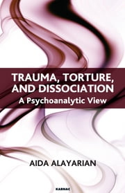 Trauma, Torture and Dissociation - A Psychoanalytic View ebook by Aida Alayarian
