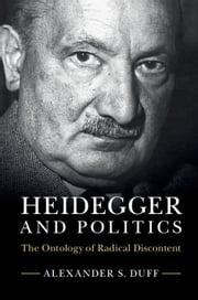 Heidegger and Politics - The Ontology of Radical Discontent ebook by Alexander S. Duff