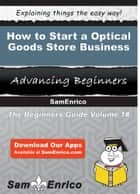 How to Start a Optical Goods Store Business - How to Start a Optical Goods Store Business ebook by Hattie Newman