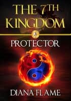 Protector - The 7th Kingdom, #3 ebook by Diana Flame