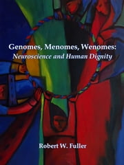 Genomes, Menomes, Wenomes: Neuroscience and Human Dignity ebook by Robert W. Fuller
