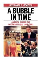 A Bubble in Time - America During the Interwar Years, 1989–2001 ebook by William L. O'Neill