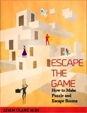 Escape the Game: How to Make Puzzles and Escape Rooms ebook by Adam Clare