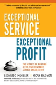 Exceptional Service, Exceptional Profit - The Secrets of Building a Five-Star Customer Service Organization ebook by Leonardo INGHILLERI,Micah SOLOMON,Horst Schulze