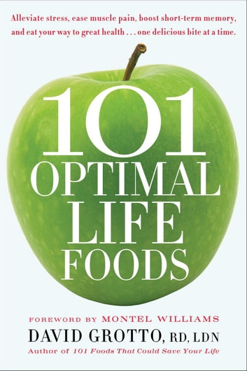 101 Optimal Life Foods - Alleviate Stress, Ease Muscle Pain, Boost Short-Term Memory, and Eat Your Way to Great Health...One Delicious Bite at a Time ebook by David Grotto
