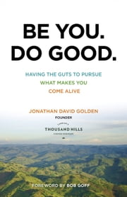 Be You. Do Good. - Having the Guts to Pursue What Makes You Come Alive ebook by Jonathan David Golden,Bob Goff
