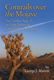 Contrails Over the Mojave - The Golden Age of Jet Flight Testing at Edwards Air Force Base eBook von George  J. Marrett