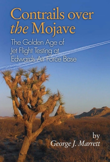 Contrails Over the Mojave - The Golden Age of Jet Flight Testing at Edwards Air Force Base ebook by George  J. Marrett