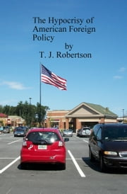 The Hypocrisy of American Foreign Policy ebook by T. J. Robertson