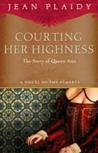 Courting Her Highness - The Story of Queen Anne ebook by Jean Plaidy