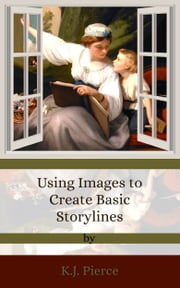 Using Images to Create Basic Storylines ebook by K.J. Pierce