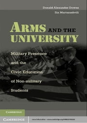 Arms and the University - Military Presence and the Civic Education of Non-Military Students ebook by Donald Alexander Downs,Ilia Murtazashvili