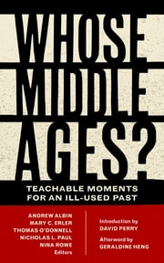 Whose Middle Ages? - Teachable Moments for an Ill-Used Past eBook by Andrew Albin, Mary C. Erler, Thomas O'Donnell,...